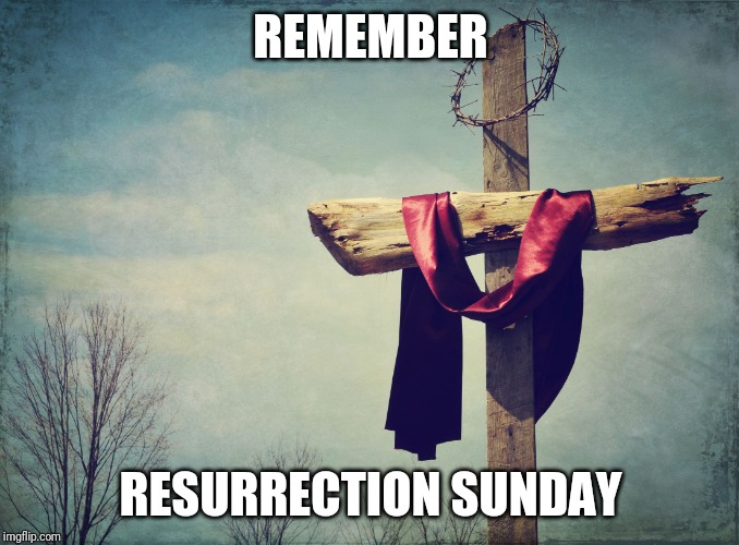 Cross | REMEMBER RESURRECTION SUNDAY | image tagged in cross | made w/ Imgflip meme maker