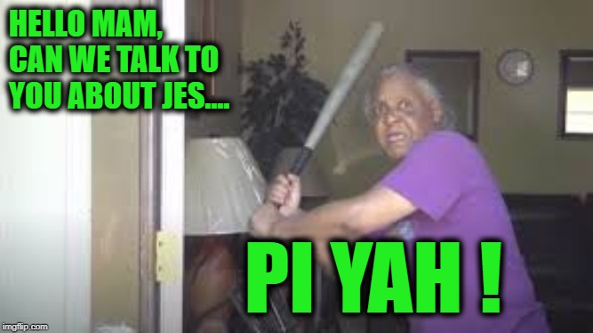 pi yah ! |  HELLO MAM, CAN WE TALK TO YOU ABOUT JES.... PI YAH ! | image tagged in bat,old lady,pi yah,door | made w/ Imgflip meme maker