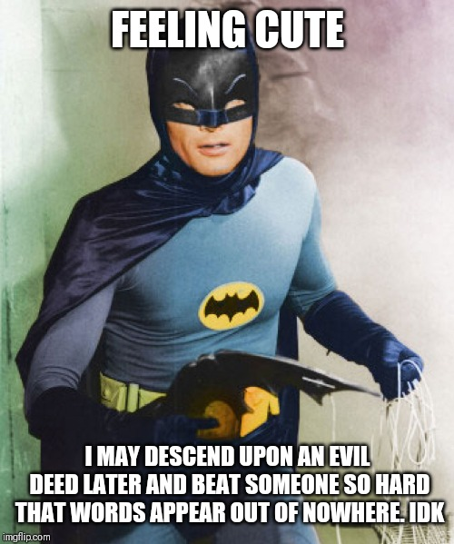 Batman Feeling Cute |  FEELING CUTE; I MAY DESCEND UPON AN EVIL DEED LATER AND BEAT SOMEONE SO HARD THAT WORDS APPEAR OUT OF NOWHERE. IDK | image tagged in feeling cute,batman,dc comics,adam west,nostalgia,funny | made w/ Imgflip meme maker