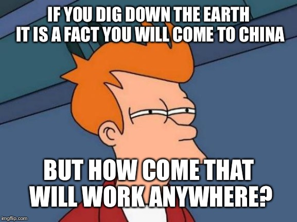 Futurama Fry Meme | IF YOU DIG DOWN THE EARTH IT IS A FACT YOU WILL COME TO CHINA BUT HOW COME THAT WILL WORK ANYWHERE? | image tagged in memes,futurama fry | made w/ Imgflip meme maker