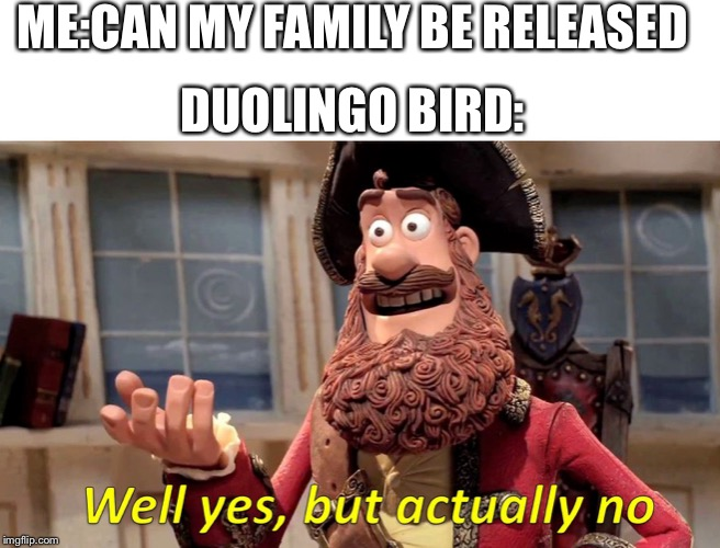 Duolingo meme 2 | ME:CAN MY FAMILY BE RELEASED DUOLINGO BIRD: | image tagged in well yes but actually no,memes,duolingo,do it,funny,funny memes | made w/ Imgflip meme maker