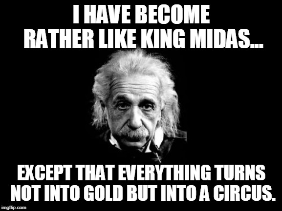Albert Einstein 1 | I HAVE BECOME RATHER LIKE KING MIDAS... EXCEPT THAT EVERYTHING TURNS NOT INTO GOLD BUT INTO A CIRCUS. | image tagged in memes,albert einstein 1 | made w/ Imgflip meme maker