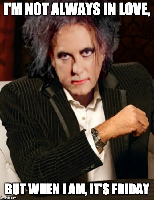 Friday | I'M NOT ALWAYS IN LOVE, BUT WHEN I AM, IT'S FRIDAY | image tagged in the most interesting man in the world,friday,robert smith,the cure,fridays | made w/ Imgflip meme maker