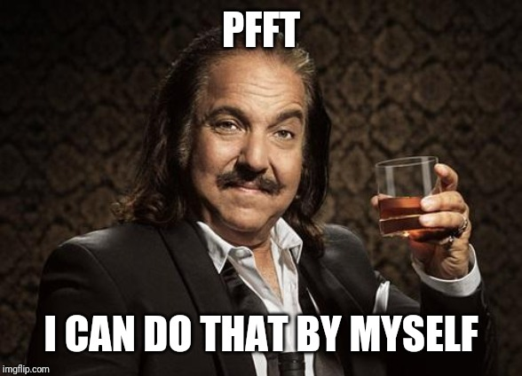 ron jeremy | PFFT I CAN DO THAT BY MYSELF | image tagged in ron jeremy | made w/ Imgflip meme maker