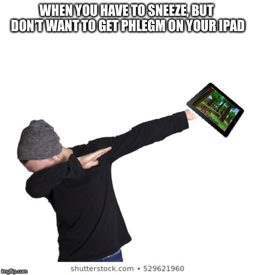 The only reason I ever dab. | WHEN YOU HAVE TO SNEEZE, BUT DON'T WANT TO GET PHLEGM ON YOUR IPAD | image tagged in dab,ipad | made w/ Imgflip meme maker