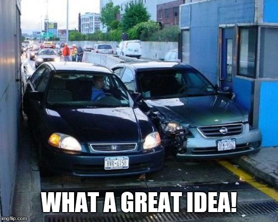 Toll Car Crash | WHAT A GREAT IDEA! | image tagged in toll car crash | made w/ Imgflip meme maker