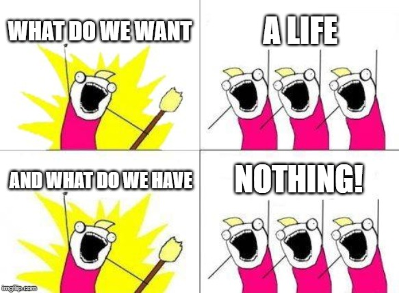 Hehe |  WHAT DO WE WANT; A LIFE; NOTHING! AND WHAT DO WE HAVE | image tagged in memes,what do we want,get a life | made w/ Imgflip meme maker