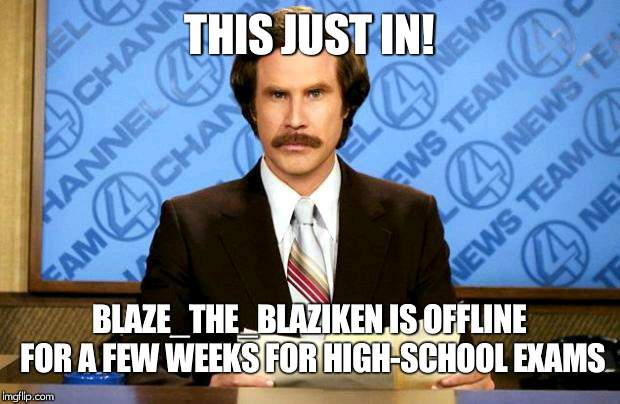 shes been posting over it, and now she is not active | THIS JUST IN! BLAZE_THE_BLAZIKEN IS OFFLINE FOR A FEW WEEKS FOR HIGH-SCHOOL EXAMS | image tagged in breaking news,blaze_the_blaziken | made w/ Imgflip meme maker