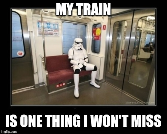 star wars  | MY TRAIN IS ONE THING I WON'T MISS | image tagged in star wars | made w/ Imgflip meme maker
