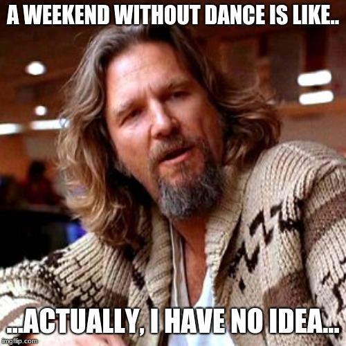 Confused Lebowski Meme | A WEEKEND WITHOUT DANCE IS LIKE.. ...ACTUALLY, I HAVE NO IDEA... | image tagged in memes,confused lebowski | made w/ Imgflip meme maker