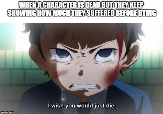 Just die | WHEN A CHARACTER IS DEAD BUT THEY KEEP SHOWING HOW MUCH THEY SUFFERED BEFORE DYING | image tagged in just die | made w/ Imgflip meme maker