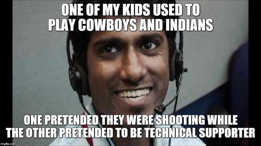 how Indians really are nowadays | ONE OF MY KIDS USED TO PLAY COWBOYS AND INDIANS ONE PRETENDED THEY WERE SHOOTING WHILE THE OTHER PRETENDED TO BE TECHNICAL SUPPORTER | image tagged in indians,tech support,scammers,fakery,internet scam | made w/ Imgflip meme maker