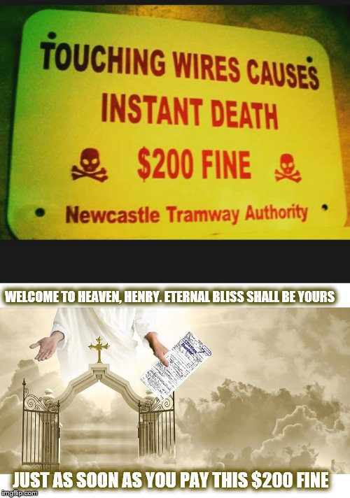 Stupid Signs Week (April 17-23), A LordCheesus and DaBoiIsMeAvery event | WELCOME TO HEAVEN, HENRY. ETERNAL BLISS SHALL BE YOURS JUST AS SOON AS YOU PAY THIS $200 FINE | image tagged in stupid signs,stupid signs week,heaven | made w/ Imgflip meme maker