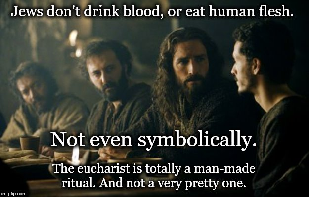 Jew don't drink blood - not even symbolically. | Jews don't drink blood, or eat human flesh. The eucharist is totally a man-made ritual. And not a very pretty one. Not even symbolically. | image tagged in jesus,last supper,eucharist,blood | made w/ Imgflip meme maker