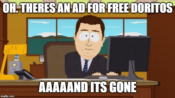 Aaaaand Its Gone | OH. THERES AN AD FOR FREE DORITOS AAAAAND ITS GONE | image tagged in memes,aaaaand its gone | made w/ Imgflip meme maker