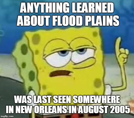 Ill Have You Know Spongebob Meme | ANYTHING LEARNED ABOUT FLOOD PLAINS WAS LAST SEEN SOMEWHERE IN NEW ORLEANS IN AUGUST 2005 | image tagged in memes,ill have you know spongebob | made w/ Imgflip meme maker
