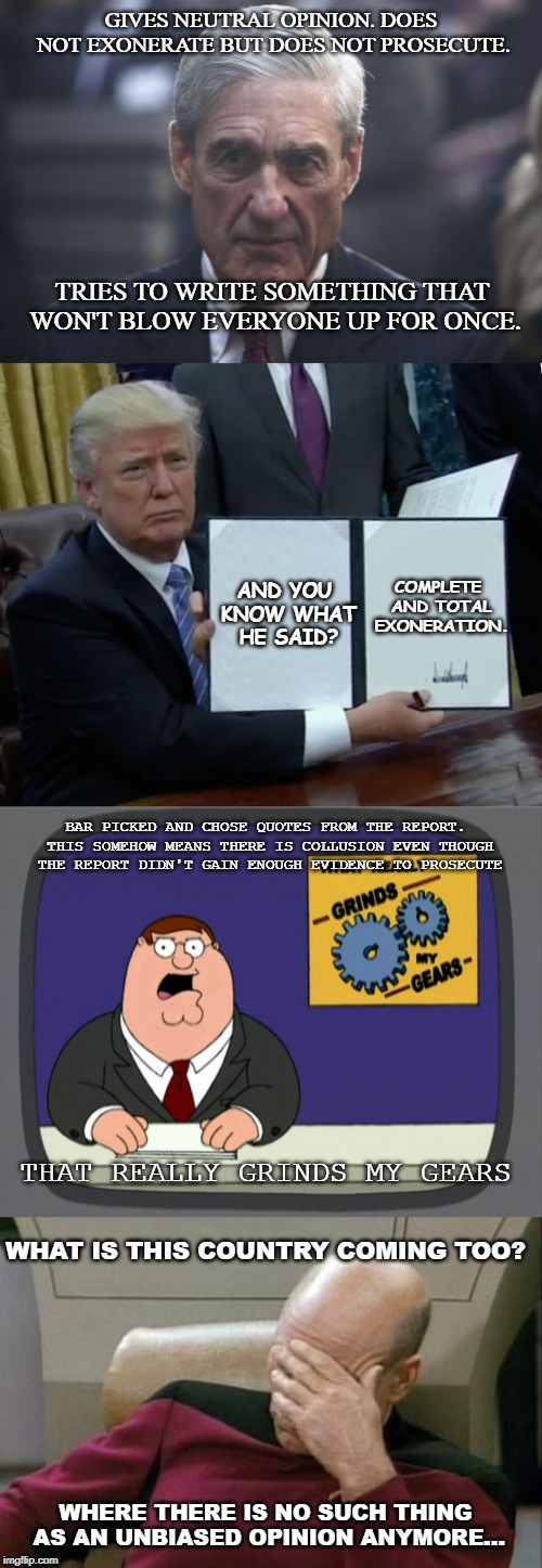 What is this World coming too.... | GIVES NEUTRAL OPINION. DOES NOT EXONERATE BUT DOES NOT PROSECUTE. BAR PICKED AND CHOSE QUOTES FROM THE REPORT. THIS SOMEHOW MEANS THERE IS C | image tagged in memes,peter griffin news,captain picard facepalm,trump bill signing,mueller,u_mnmwert | made w/ Imgflip meme maker