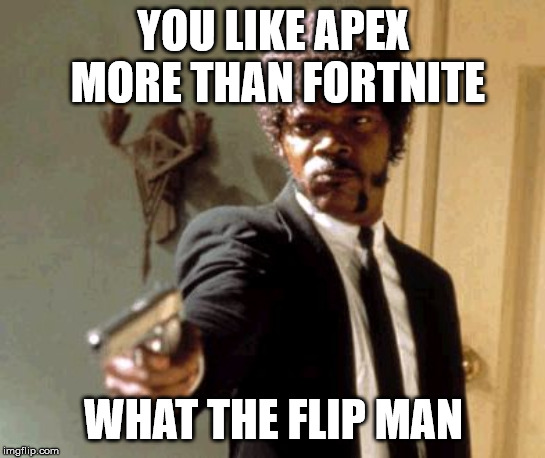 Say That Again I Dare You |  YOU LIKE APEX MORE THAN FORTNITE; WHAT THE FLIP MAN | image tagged in memes,say that again i dare you | made w/ Imgflip meme maker