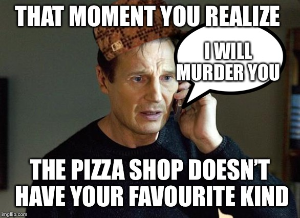 Liam Neeson Taken 2 | THAT MOMENT YOU REALIZE THE PIZZA SHOP DOESN'T HAVE YOUR FAVOURITE KIND I WILL MURDER YOU | image tagged in memes,liam neeson taken 2 | made w/ Imgflip meme maker