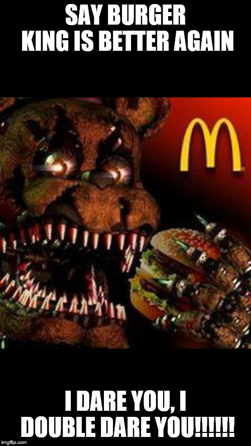 Don't mess with nightmare freddy… | SAY BURGER KING IS BETTER AGAIN I DARE YOU, I DOUBLE DARE YOU!!!!!! | image tagged in fnaf4mcdonald's,nightmares,fnaf,fnaf 4 | made w/ Imgflip meme maker