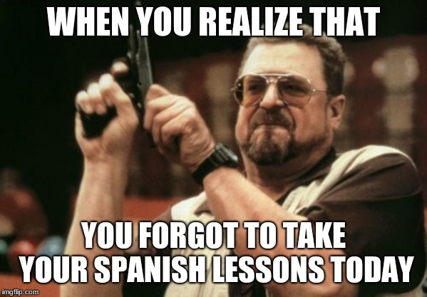 Am I The Only One Around Here |  WHEN YOU REALIZE THAT; YOU FORGOT TO TAKE YOUR SPANISH LESSONS TODAY | image tagged in memes,am i the only one around here | made w/ Imgflip meme maker