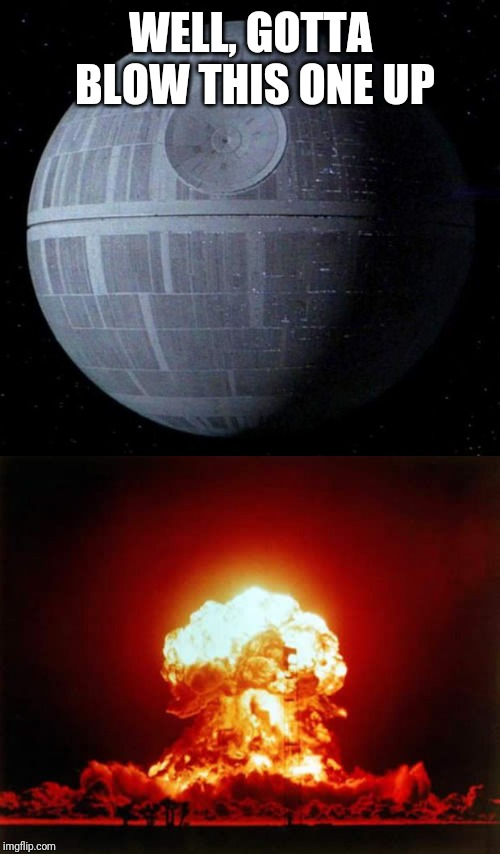 WELL, GOTTA BLOW THIS ONE UP | image tagged in memes,nuclear explosion,death star | made w/ Imgflip meme maker