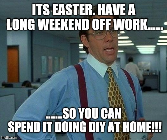 That Would Be Great Meme | ITS EASTER. HAVE A LONG WEEKEND OFF WORK...... .......SO YOU CAN SPEND IT DOING DIY AT HOME!!! | image tagged in memes,that would be great | made w/ Imgflip meme maker