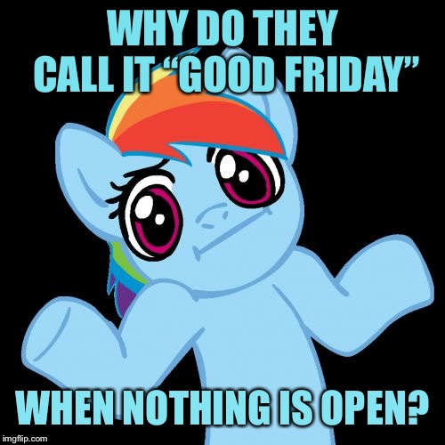"Pony Shrugs | WHY DO THEY CALL IT ""GOOD FRIDAY"" WHEN NOTHING IS OPEN? 