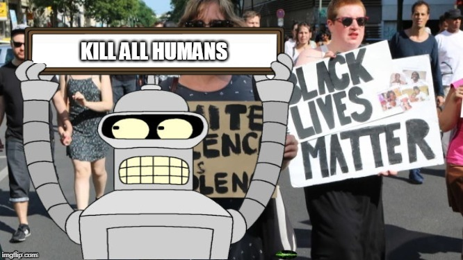 Bender in the March | KILL ALL HUMANS | image tagged in black lives matter,bender,futurama,kill all humans,cartoon,all lives matter | made w/ Imgflip meme maker