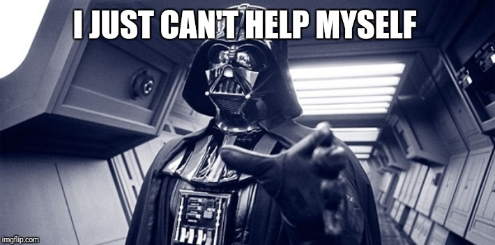 Darth vader Force choke | I JUST CAN'T HELP MYSELF | image tagged in darth vader force choke | made w/ Imgflip meme maker
