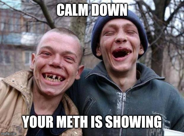 No teeth | CALM DOWN YOUR METH IS SHOWING | image tagged in no teeth | made w/ Imgflip meme maker