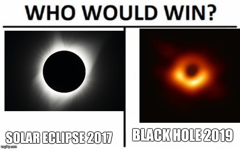Face-off Space-off! | SOLAR ECLIPSE 2017 BLACK HOLE 2019 | image tagged in memes,who would win,solar eclipse,black hole | made w/ Imgflip meme maker