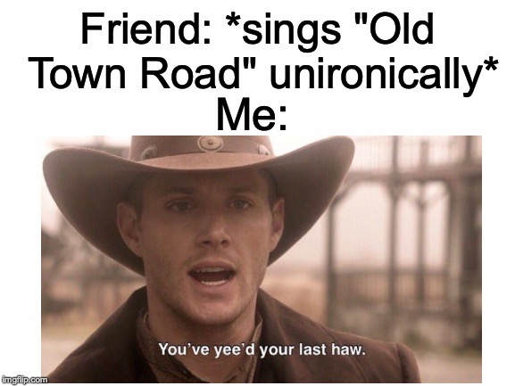 "Pretty much all modern country music is trash, but Old Town Road by Lil Nas X takes the cake. | Friend: *sings ""Old Town Road"" unironically* Me: 