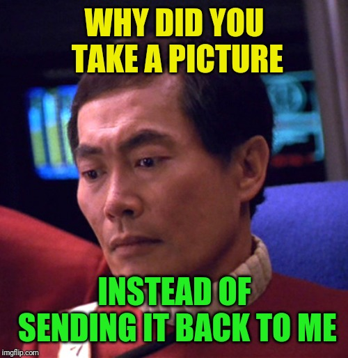 WHY DID YOU TAKE A PICTURE INSTEAD OF SENDING IT BACK TO ME | made w/ Imgflip meme maker