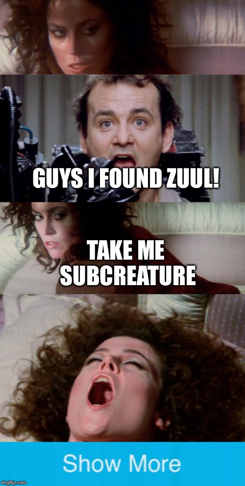 Peter finds Zuul and ( ͡° ͜ʖ ͡°) | GUYS I FOUND ZUUL! TAKE ME SUBCREATURE | image tagged in memes,show more,ghostbusters,sigourney weaver,zuul,bill murray | made w/ Imgflip meme maker
