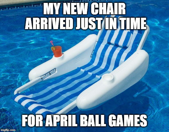 April ball game chair | MY NEW CHAIR ARRIVED JUST IN TIME FOR APRIL BALL GAMES | image tagged in sport,rain,wet,april,shower,float | made w/ Imgflip meme maker
