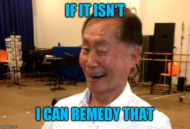 Winking George Takei | IF IT ISN'T I CAN REMEDY THAT | image tagged in winking george takei | made w/ Imgflip meme maker