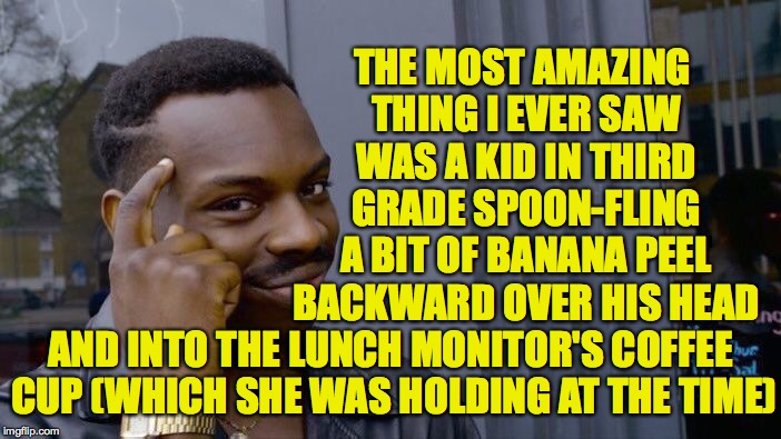 Special memories  ( : | THE MOST AMAZING THING I EVER SAW WAS A KID IN THIRD GRADE SPOON-FLING A BIT OF BANANA PEEL BACKWARD OVER HIS HEAD AND INTO THE LUNCH MONITO | image tagged in memes,roll safe think about it,feats of strength,detention,amazing | made w/ Imgflip meme maker