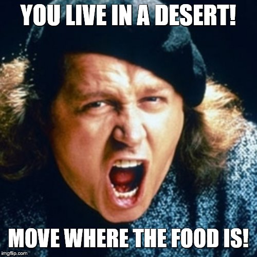 Sam kinison | YOU LIVE IN A DESERT! MOVE WHERE THE FOOD IS! | image tagged in sam kinison | made w/ Imgflip meme maker