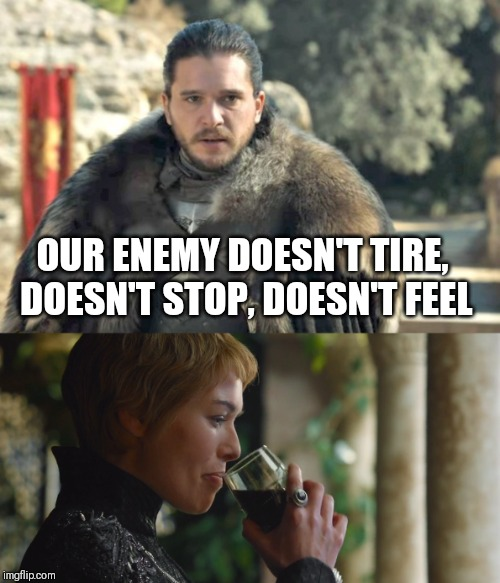 Cersei sips wine | OUR ENEMY DOESN'T TIRE, DOESN'T STOP, DOESN'T FEEL | image tagged in got,cersei,cersei lannister,jon snow,game of thrones,kermit sipping tea | made w/ Imgflip meme maker