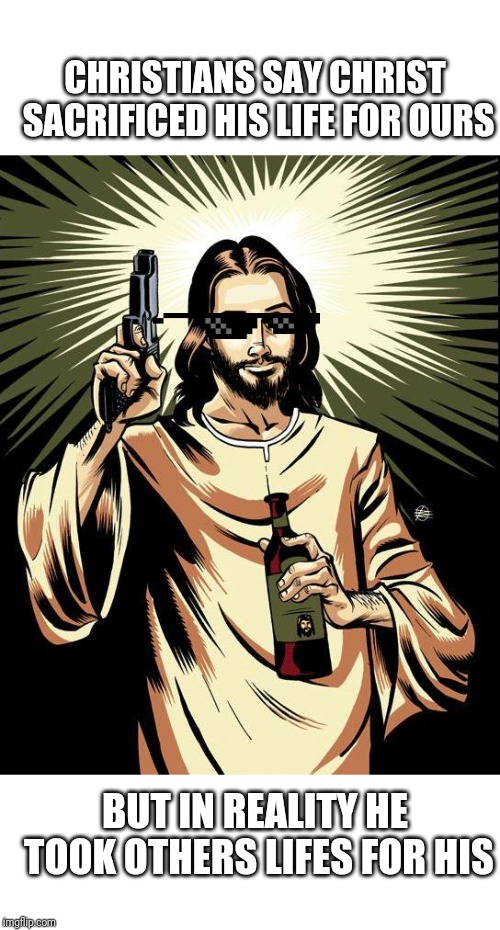 Ghetto Jesus | CHRISTIANS SAY CHRIST SACRIFICED HIS LIFE FOR OURS BUT IN REALITY HE TOOK OTHERS LIFES FOR HIS | image tagged in memes,ghetto jesus | made w/ Imgflip meme maker