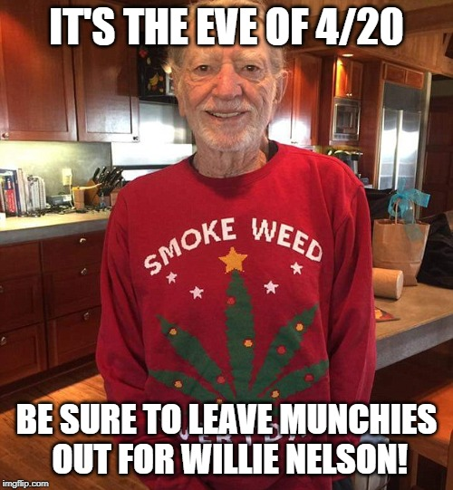 To all the blunts I've toked before... | IT'S THE EVE OF 4/20 BE SURE TO LEAVE MUNCHIES OUT FOR WILLIE NELSON! | image tagged in smoke weed everyday,willie nelson,420 | made w/ Imgflip meme maker