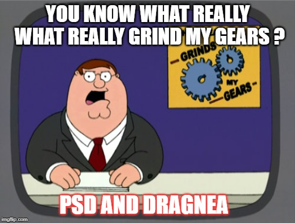 Peter Griffin News | YOU KNOW WHAT REALLY WHAT REALLY GRIND MY GEARS ? PSD AND DRAGNEA | image tagged in memes,peter griffin news | made w/ Imgflip meme maker