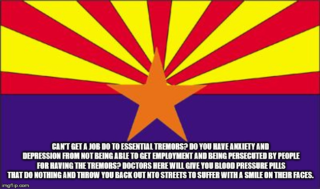 Arizona Rigged |  CAN'T GET A JOB DO TO ESSENTIAL TREMORS? DO YOU HAVE ANXIETY AND DEPRESSION FROM NOT BEING ABLE TO GET EMPLOYMENT AND BEING PERSECUTED BY PEOPLE FOR HAVING THE TREMORS? DOCTORS HERE WILL GIVE YOU BLOOD PRESSURE PILLS THAT DO NOTHING AND THROW YOU BACK OUT NTO STREETS TO SUFFER WITH A SMILE ON THEIR FACES. | image tagged in arizona rigged,doctors,liars,persecution,suffering,sadistic | made w/ Imgflip meme maker