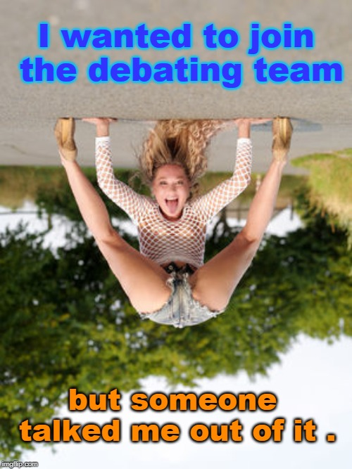 mistakes and errors all 'round yet here we are. |  I wanted to join the debating team; but someone talked me out of it . | image tagged in physics,women,logic,comics,meme o | made w/ Imgflip meme maker