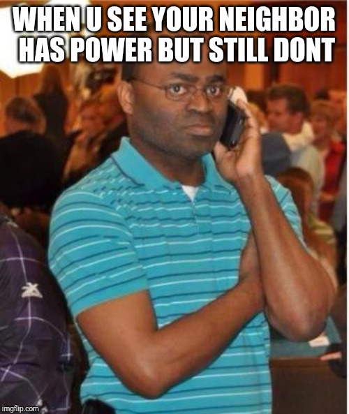 angry man on phone |  WHEN U SEE YOUR NEIGHBOR HAS POWER BUT STILL DONT | image tagged in angry man on phone | made w/ Imgflip meme maker