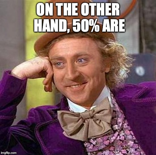 Creepy Condescending Wonka Meme | ON THE OTHER HAND, 50% ARE | image tagged in memes,creepy condescending wonka | made w/ Imgflip meme maker