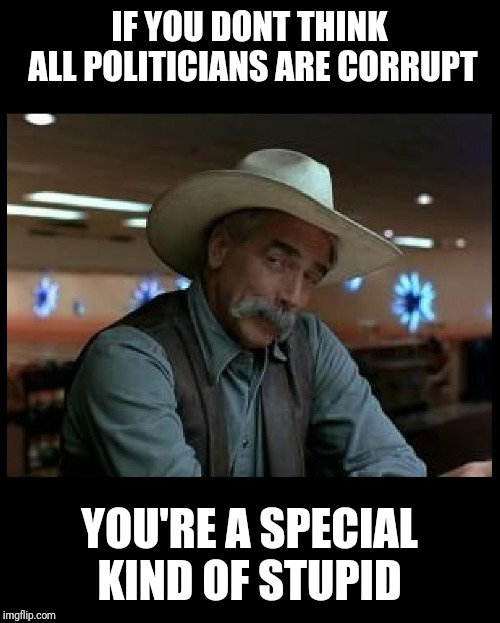 Special Kind of Stupid | IF YOU DONT THINK ALL POLITICIANS ARE CORRUPT YOU'RE A SPECIAL KIND OF STUPID | image tagged in special kind of stupid,donald trump,politics,political meme,government corruption | made w/ Imgflip meme maker