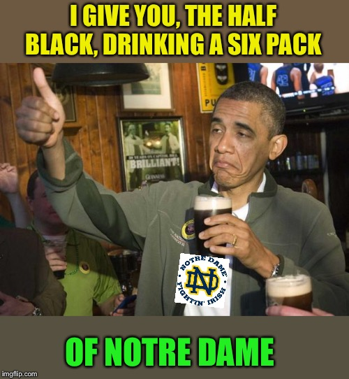 Obama beer | I GIVE YOU, THE HALF BLACK, DRINKING A SIX PACK OF NOTRE DAME | image tagged in obama beer | made w/ Imgflip meme maker