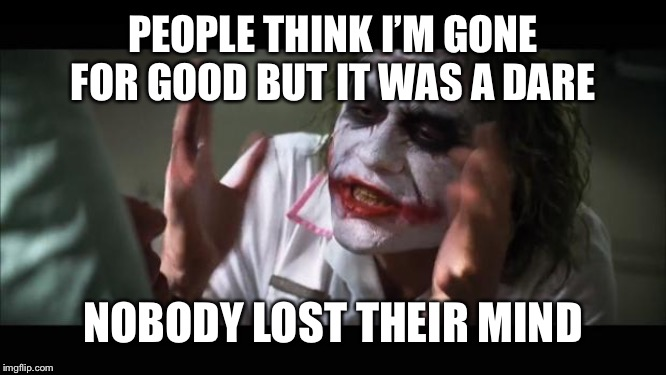 And everybody loses their minds | PEOPLE THINK I'M GONE FOR GOOD BUT IT WAS A DARE NOBODY LOST THEIR MIND | image tagged in memes,and everybody loses their minds | made w/ Imgflip meme maker